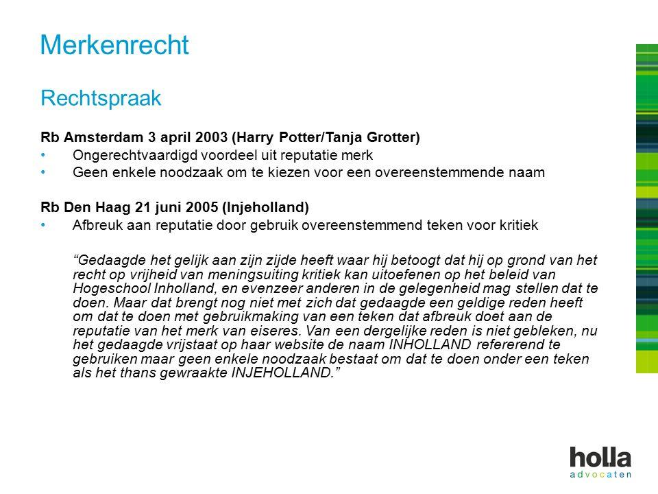 Rechtspraak Rb Amsterdam 3 april 2003 (Harry Potter/Tanja Grotter) Ongerechtvaardigd voordeel uit reputatie merk Geen enkele noodzaak om te kiezen voor een overeenstemmende naam Rb Den Haag 21 juni 2005 (Injeholland) Afbreuk aan reputatie door gebruik overeenstemmend teken voor kritiek Gedaagde het gelijk aan zijn zijde heeft waar hij betoogt dat hij op grond van het recht op vrijheid van meningsuiting kritiek kan uitoefenen op het beleid van Hogeschool Inholland, en evenzeer anderen in de gelegenheid mag stellen dat te doen.