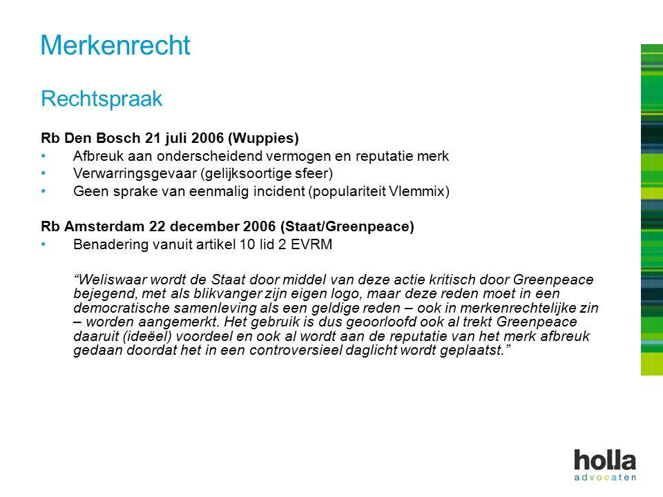 Rechtspraak Rb Den Bosch 21 juli 2006 (Wuppies) Afbreuk aan onderscheidend vermogen en reputatie merk Verwarringsgevaar (gelijksoortige sfeer) Geen sprake van eenmalig incident (populariteit Vlemmix) Rb Amsterdam 22 december 2006 (Staat/Greenpeace) Benadering vanuit artikel 10 lid 2 EVRM Weliswaar wordt de Staat door middel van deze actie kritisch door Greenpeace bejegend, met als blikvanger zijn eigen logo, maar deze reden moet in een democratische samenleving als een geldige reden – ook in merkenrechtelijke zin – worden aangemerkt.