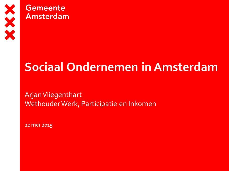 Sociaal Ondernemen in Amsterdam Arjan Vliegenthart Wethouder Werk, Participatie en Inkomen 22 mei 2015
