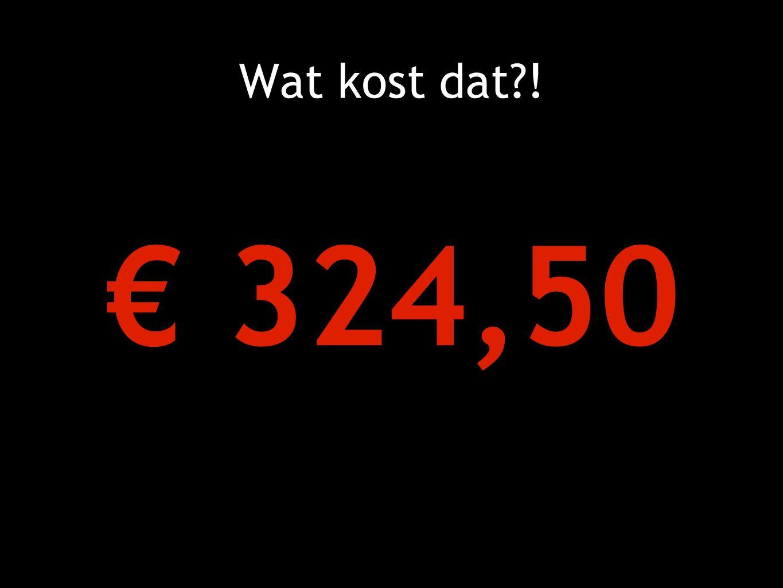 Wat kost dat ! € 324,50
