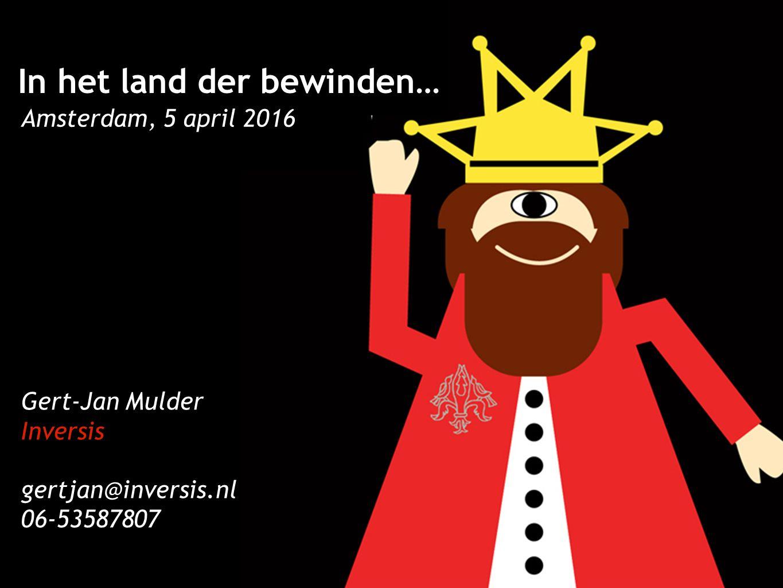Programma In het land der bewinden… Amsterdam, 5 april 2016 Gert-Jan Mulder Inversis gertjan@inversis.nl 06-53587807