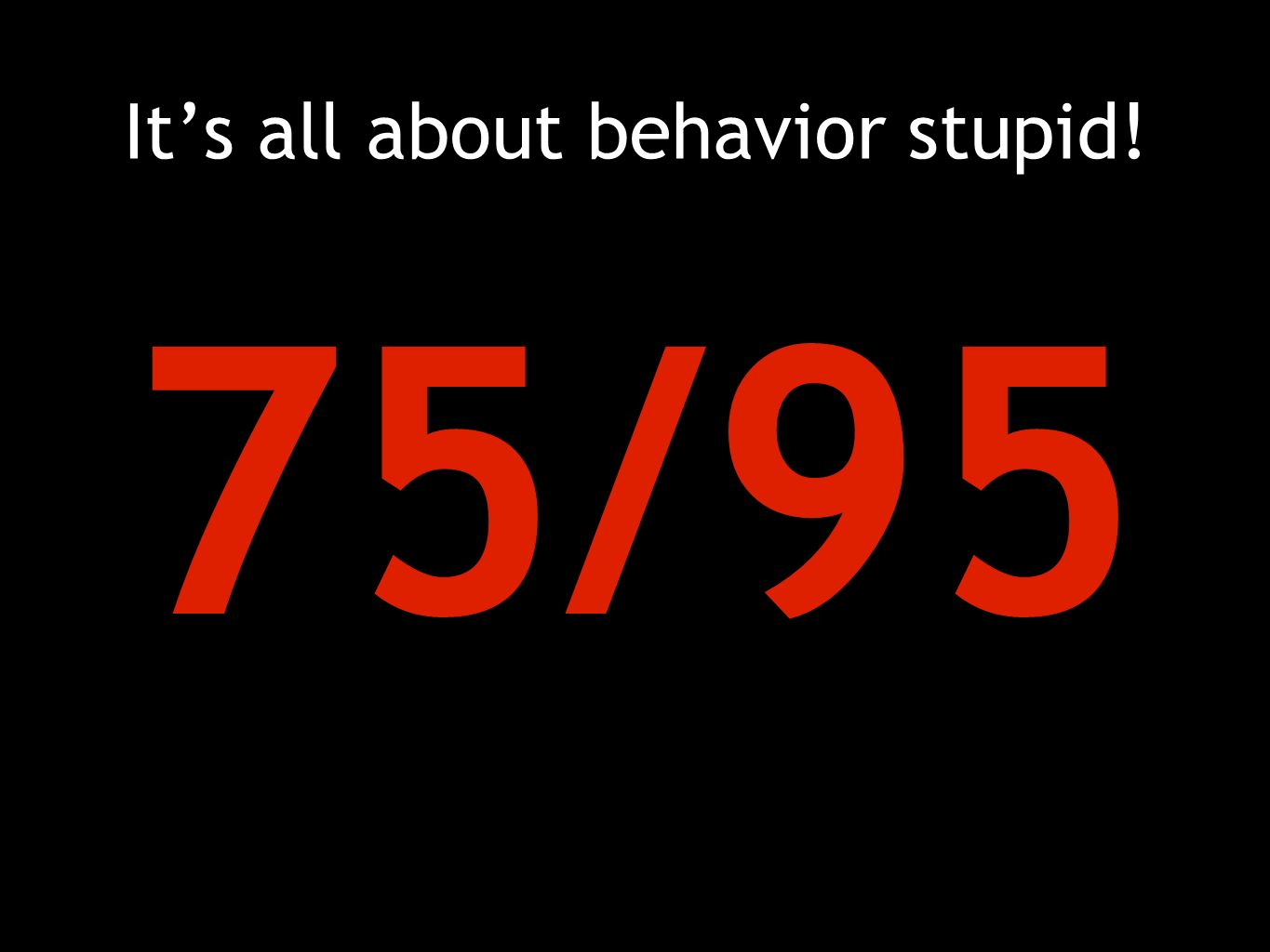 It's all about behavior stupid! 75/95