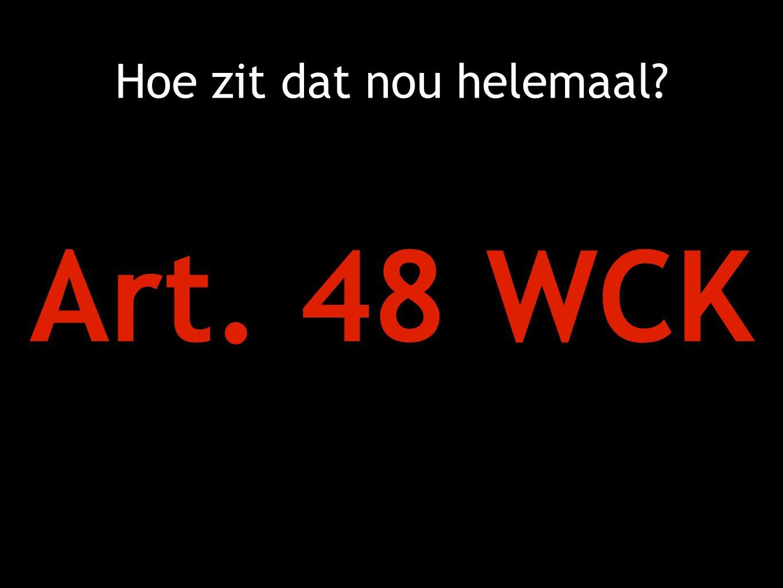 Hoe zit dat nou helemaal Art. 48 WCK