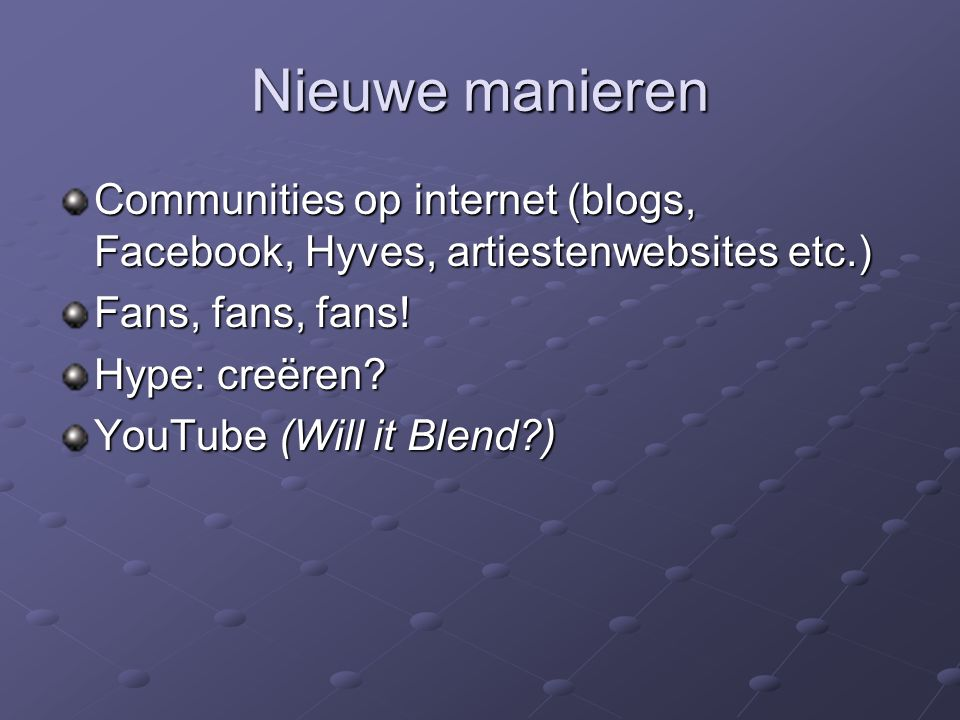 Nieuwe manieren Communities op internet (blogs, Facebook, Hyves, artiestenwebsites etc.) Fans, fans, fans! Hype: creëren? YouTube (Will it Blend?)