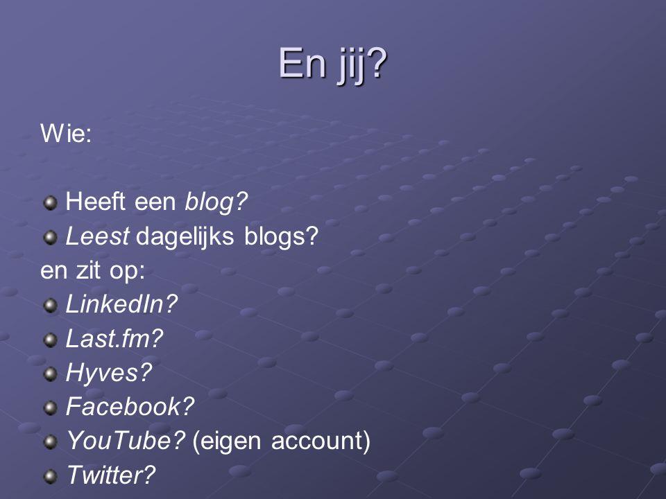 En jij? Wie: Heeft een blog? Leest dagelijks blogs? en zit op: LinkedIn? Last.fm? Hyves? Facebook? YouTube? (eigen account) Twitter?