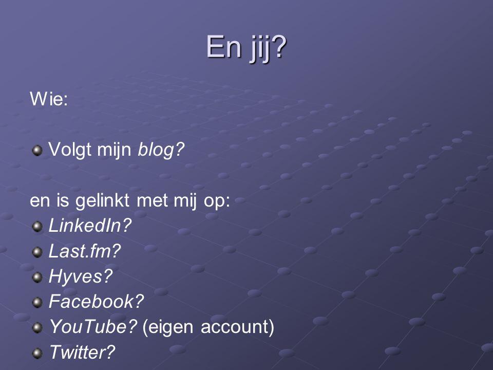 En jij? Wie: Volgt mijn blog? en is gelinkt met mij op: LinkedIn? Last.fm? Hyves? Facebook? YouTube? (eigen account) Twitter?