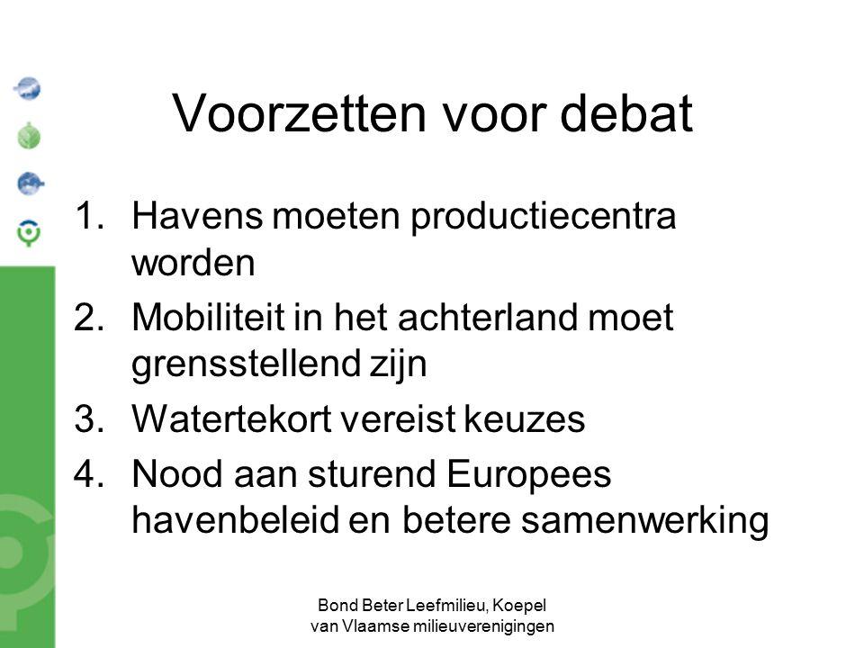 Bond Beter Leefmilieu, Koepel van Vlaamse milieuverenigingen Voorzetten voor debat 1.Havens moeten productiecentra worden 2.Mobiliteit in het achterland moet grensstellend zijn 3.Watertekort vereist keuzes 4.Nood aan sturend Europees havenbeleid en betere samenwerking