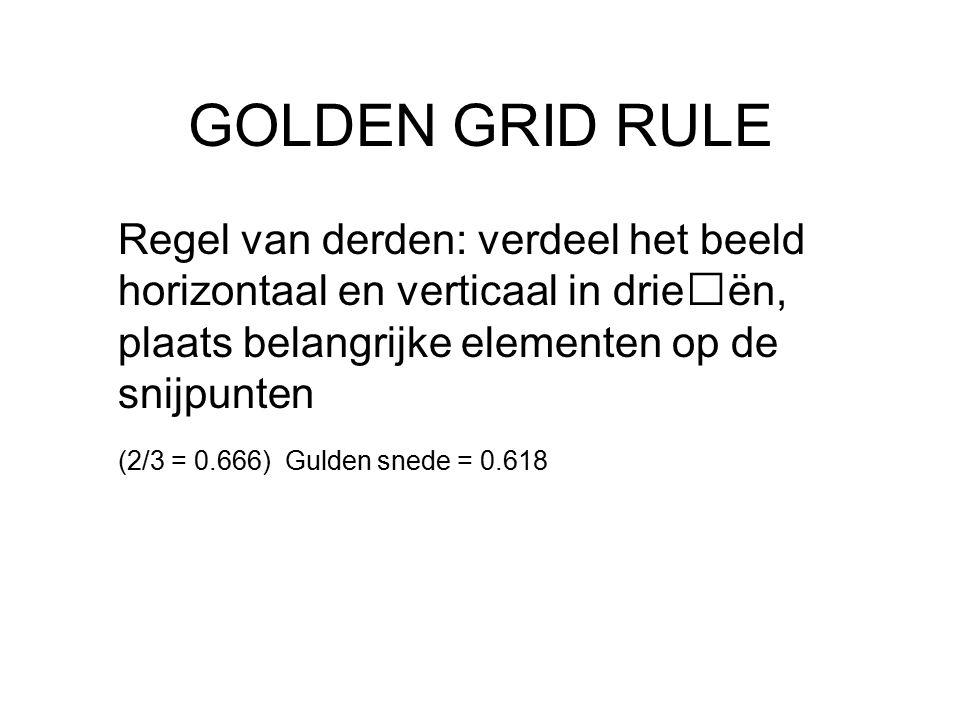 GOLDEN GRID RULE Regel van derden: verdeel het beeld horizontaal en verticaal in drieën, plaats belangrijke elementen op de snijpunten (2/3 = 0.666) Gulden snede = 0.618
