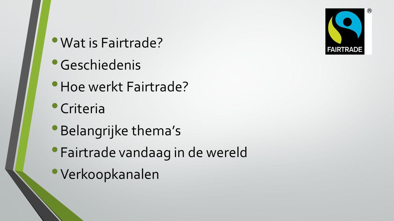 Wat is Fairtrade? Geschiedenis Hoe werkt Fairtrade? Criteria Belangrijke thema's Fairtrade vandaag in de wereld Verkoopkanalen