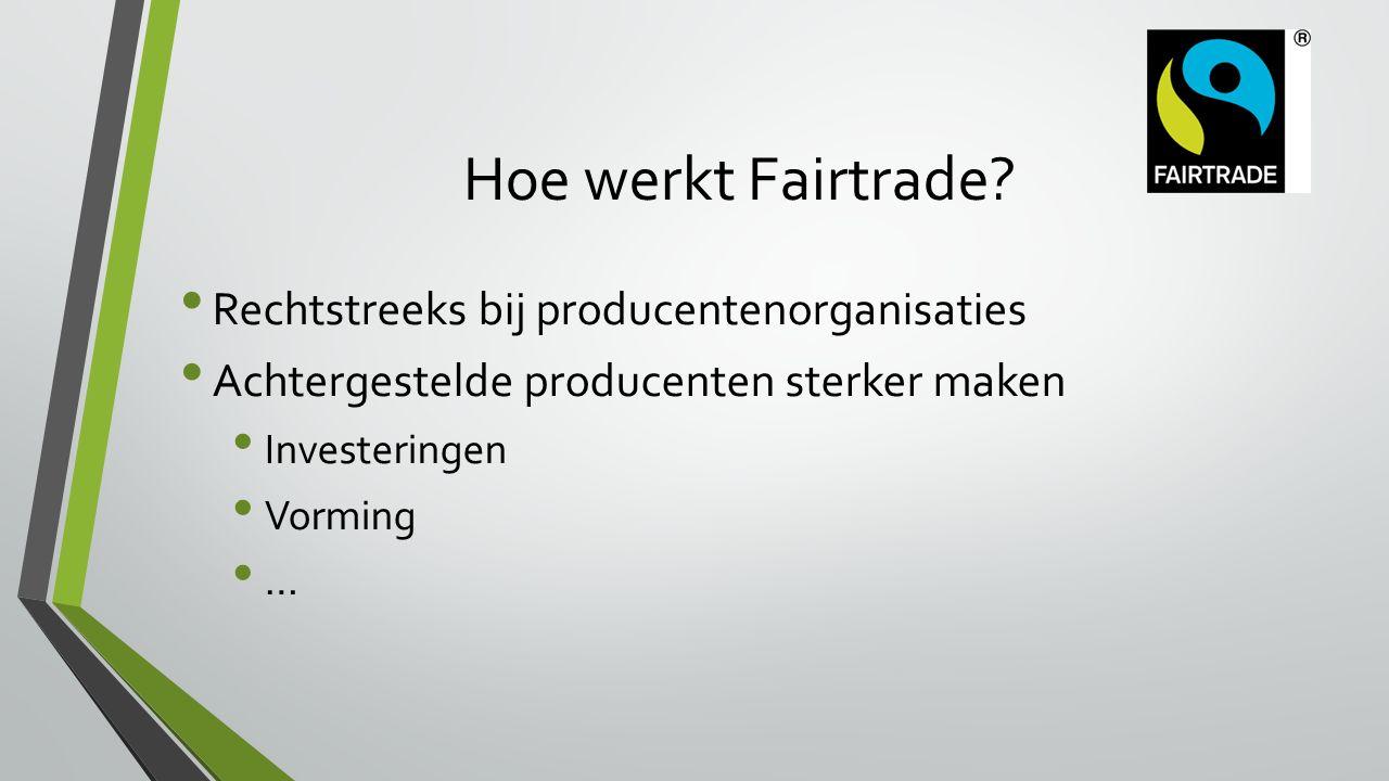 Hoe werkt Fairtrade? Rechtstreeks bij producentenorganisaties Achtergestelde producenten sterker maken Investeringen Vorming …