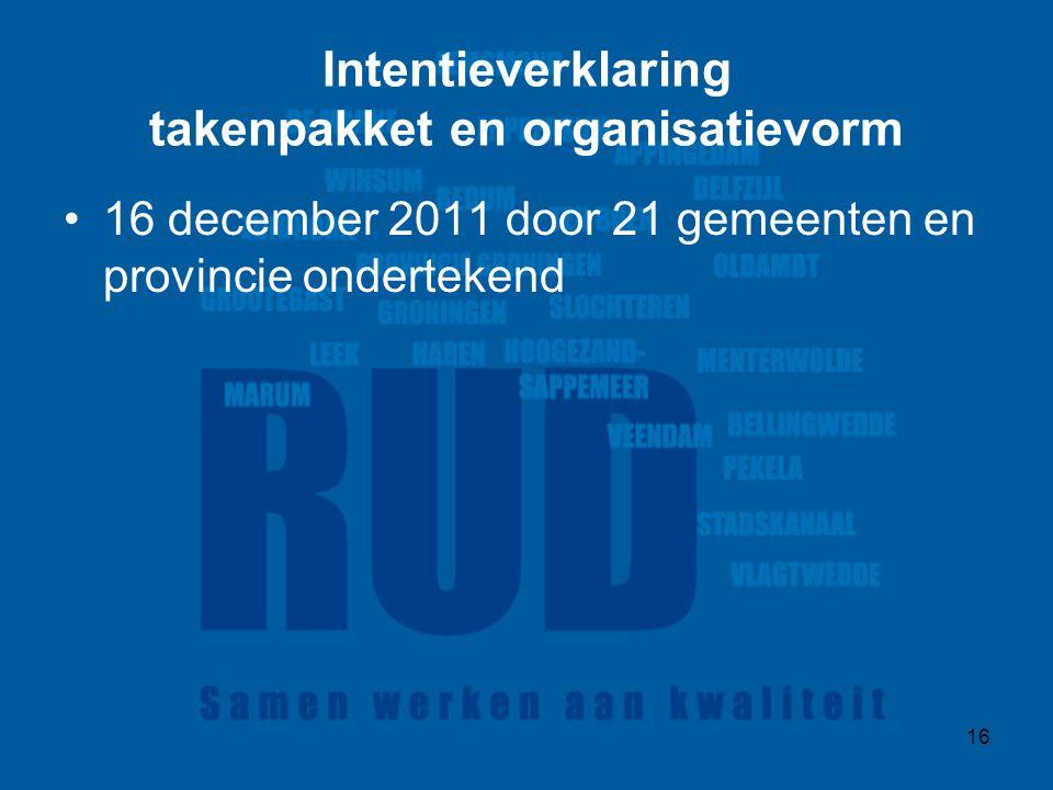 16 Intentieverklaring takenpakket en organisatievorm 16 december 2011 door 21 gemeenten en provincie ondertekend