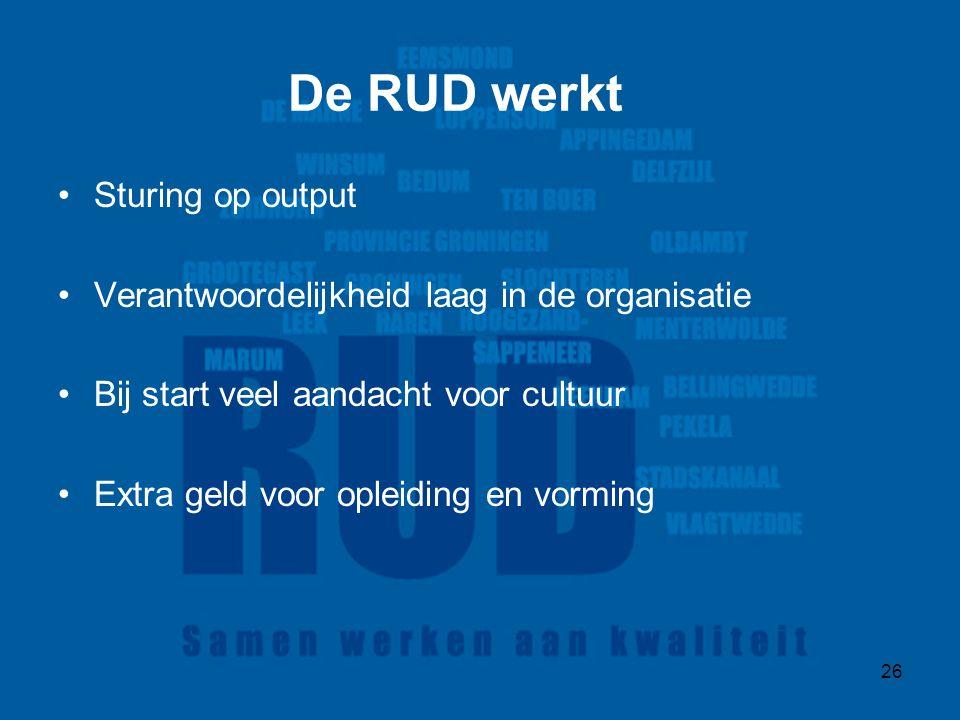26 De RUD werkt Sturing op output Verantwoordelijkheid laag in de organisatie Bij start veel aandacht voor cultuur Extra geld voor opleiding en vorming