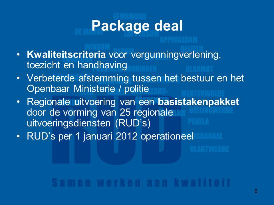 6 Package deal Kwaliteitscriteria voor vergunningverlening, toezicht en handhaving Verbeterde afstemming tussen het bestuur en het Openbaar Ministerie / politie Regionale uitvoering van een basistakenpakket door de vorming van 25 regionale uitvoeringsdiensten (RUD's) RUD's per 1 januari 2012 operationeel