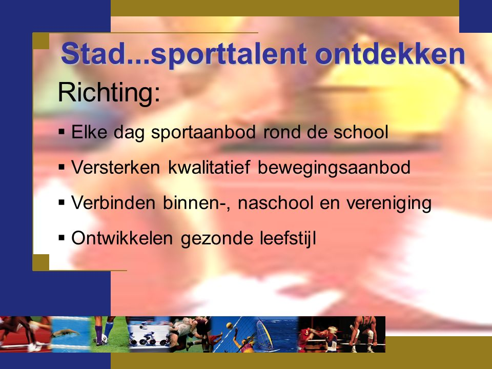 Stad...sporttalent ontdekken Richting:  Elke dag sportaanbod rond de school  Versterken kwalitatief bewegingsaanbod  Verbinden binnen-, naschool en vereniging  Ontwikkelen gezonde leefstijl