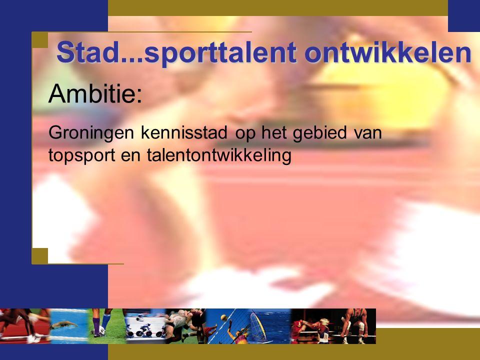 Stad...sporttalent ontwikkelen Ambitie: Groningen kennisstad op het gebied van topsport en talentontwikkeling