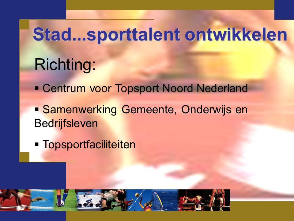 Stad...sporttalent ontwikkelen Richting:  Centrum voor Topsport Noord Nederland  Samenwerking Gemeente, Onderwijs en Bedrijfsleven  Topsportfaciliteiten