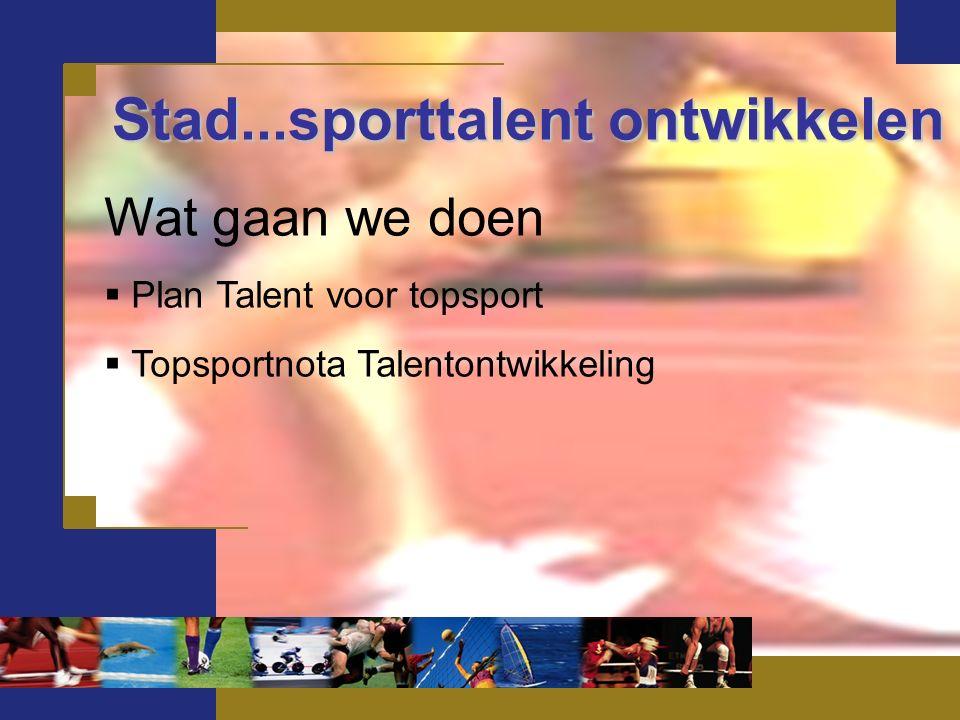 Stad...sporttalent ontwikkelen Wat gaan we doen  Plan Talent voor topsport  Topsportnota Talentontwikkeling
