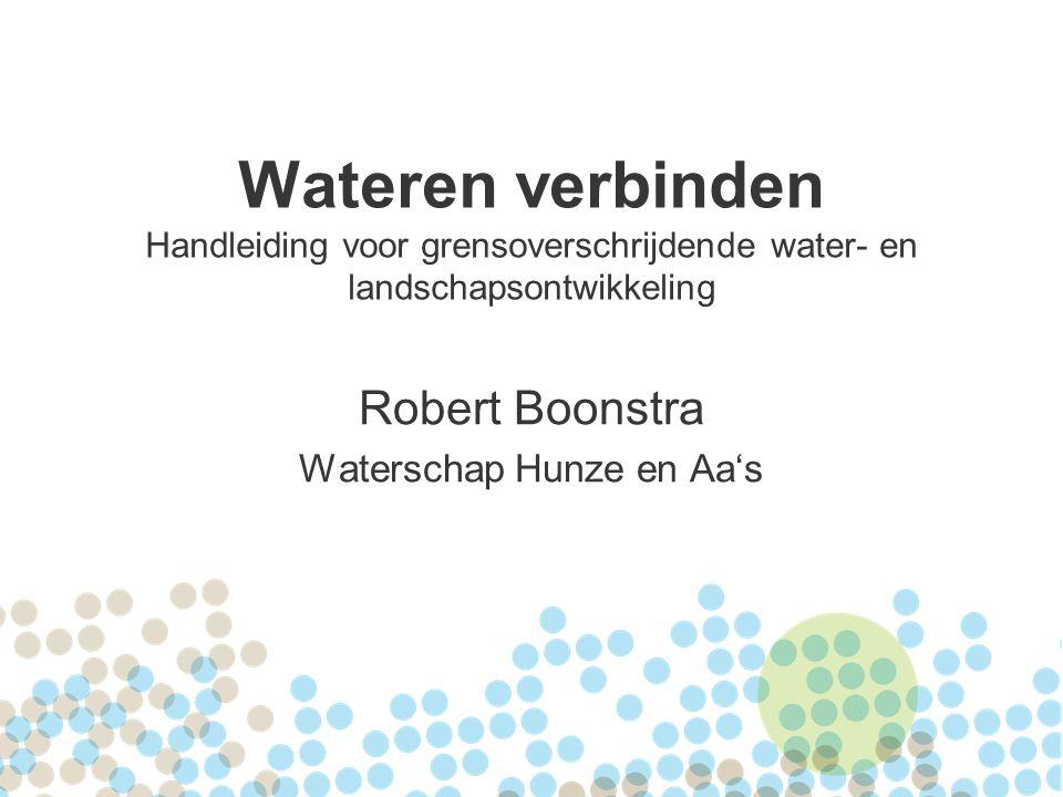 Wateren verbinden Handleiding voor grensoverschrijdende water- en landschapsontwikkeling Robert Boonstra Waterschap Hunze en Aa's