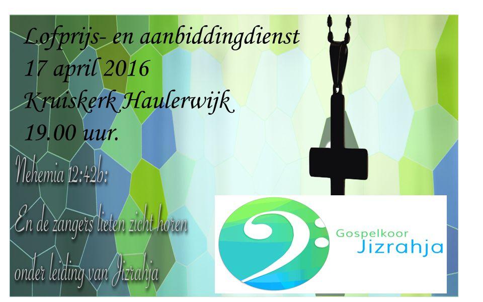 Lofprijs- en aanbiddingdienst 17 april 2016 Kruiskerk Haulerwijk 19.00 uur.