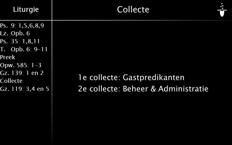 Liturgie Ps.9: 1,5,6,8,9 Lz.Opb. 6 Ps.35: 1,8,11 T.Opb. 6: 9-11 Preek Opw. 585: 1-3 Gz. 139: 1 en 2 Collecte Gz. 119: 3,4 en 5 Collecte 1e collecte:Ga