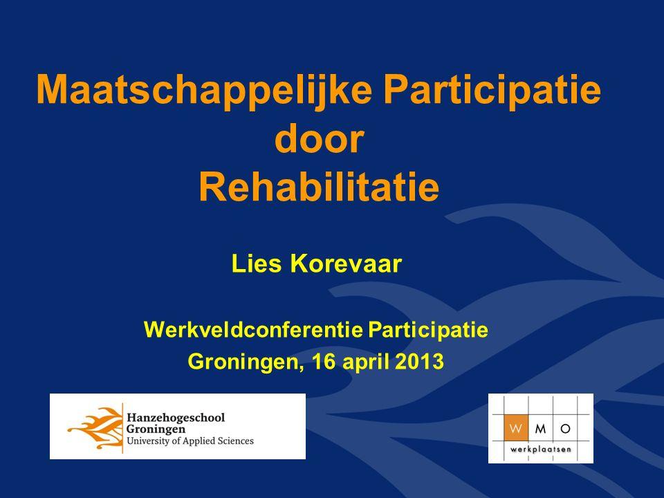 Maatschappelijke Participatie door Rehabilitatie Lies Korevaar Werkveldconferentie Participatie Groningen, 16 april 2013