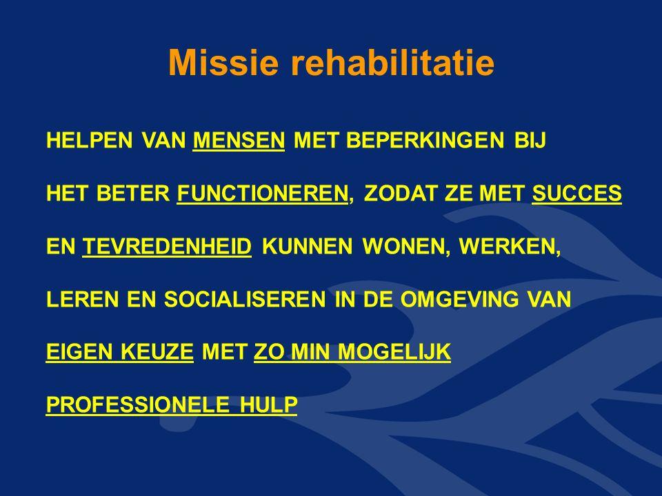 HELPEN VAN MENSEN MET BEPERKINGEN BIJ HET BETER FUNCTIONEREN, ZODAT ZE MET SUCCES EN TEVREDENHEID KUNNEN WONEN, WERKEN, LEREN EN SOCIALISEREN IN DE OMGEVING VAN EIGEN KEUZE MET ZO MIN MOGELIJK PROFESSIONELE HULP Missie rehabilitatie