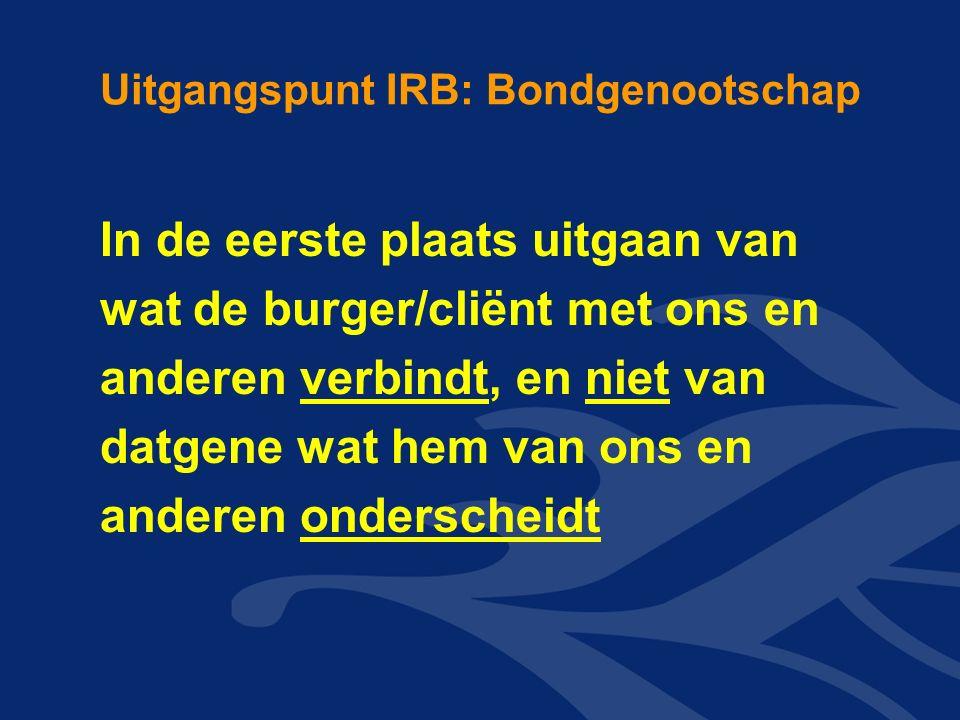 Uitgangspunt IRB: Bondgenootschap In de eerste plaats uitgaan van wat de burger/cliënt met ons en anderen verbindt, en niet van datgene wat hem van ons en anderen onderscheidt