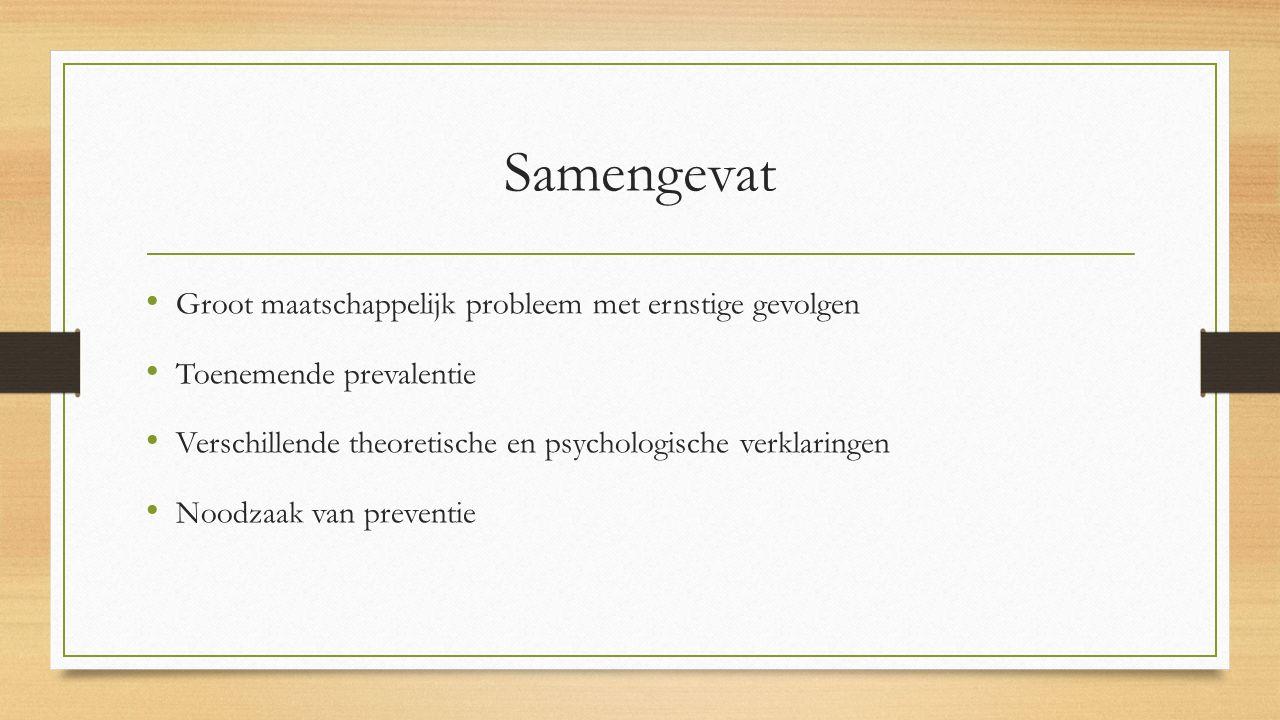 Samengevat Groot maatschappelijk probleem met ernstige gevolgen Toenemende prevalentie Verschillende theoretische en psychologische verklaringen Noodzaak van preventie