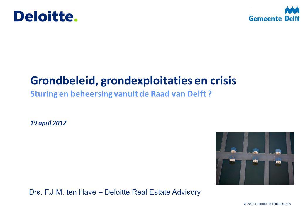 © 2012 Deloitte The Netherlands Grondbeleid, grondexploitaties en crisis Sturing en beheersing vanuit de Raad van Delft .