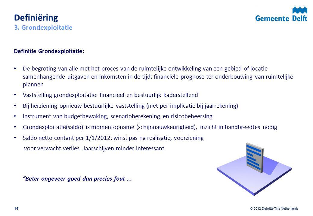© 2012 Deloitte The Netherlands Definiëring 14 Definitie Grondexploitatie: De begroting van alle met het proces van de ruimtelijke ontwikkeling van ee