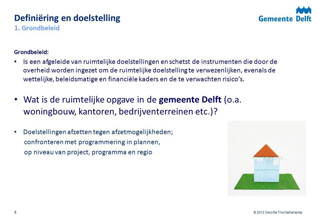 © 2012 Deloitte The Netherlands Definiëring en doelstelling 5 Grondbeleid: Is een afgeleide van ruimtelijke doelstellingen en schetst de instrumenten die door de overheid worden ingezet om de ruimtelijke doelstelling te verwezenlijken, evenals de wettelijke, beleidsmatige en financiële kaders en de te verwachten risico's.
