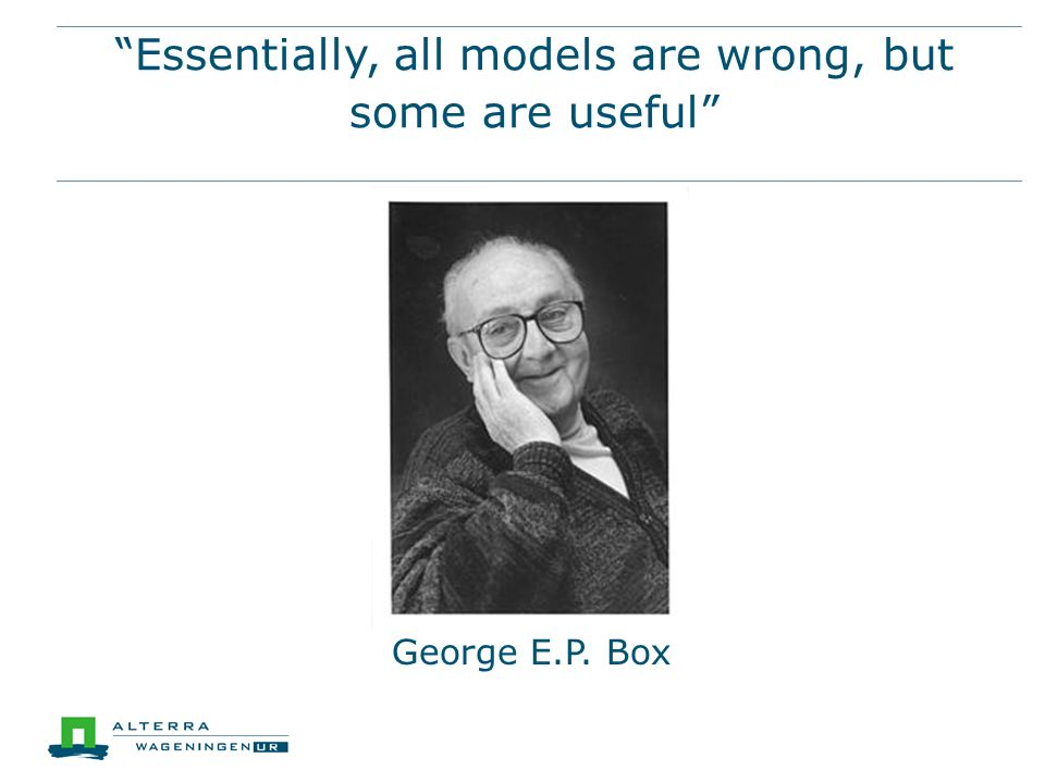 """Essentially, all models are wrong, but some are useful"" George E.P. Box"