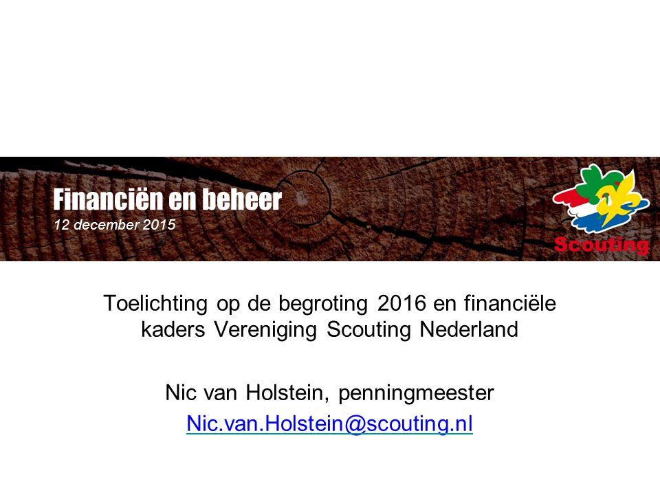 Financiën en beheer 12 december 2015 Toelichting op de begroting 2016 en financiële kaders Vereniging Scouting Nederland Nic van Holstein, penningmeester Nic.van.Holstein@scouting.nl