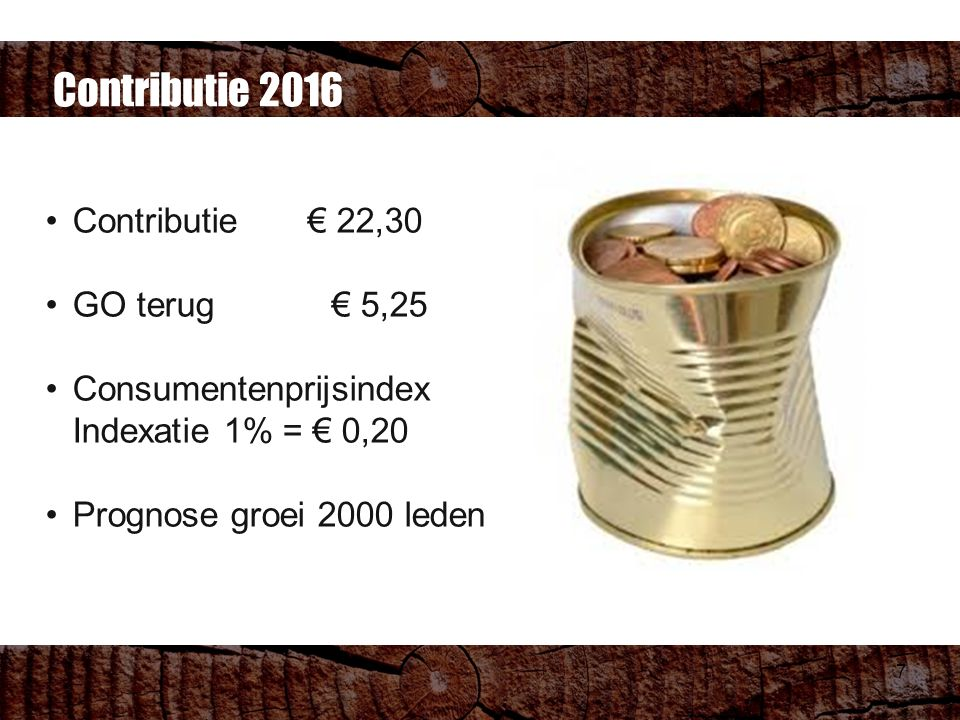 7 Contributie € 22,30 GO terug € 5,25 Consumentenprijsindex Indexatie 1% = € 0,20 Prognose groei 2000 leden Contributie 2016