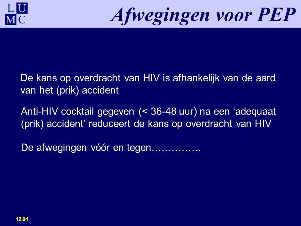 12.04 De kans op overdracht van HIV is afhankelijk van de aard van het (prik) accident Afwegingen voor PEP Anti-HIV cocktail gegeven (< 36-48 uur) na een 'adequaat (prik) accident' reduceert de kans op overdracht van HIV De afwegingen vóór en tegen……………