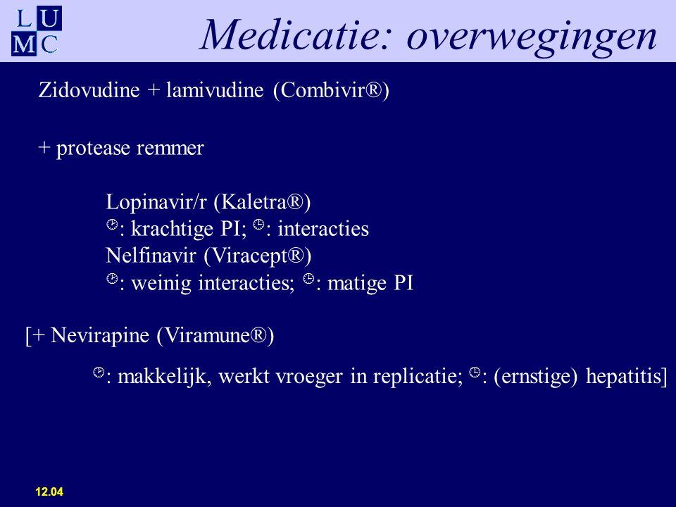 12.04 Medicatie: overwegingen Zidovudine + lamivudine (Combivir®) [+ Nevirapine (Viramune®)  : makkelijk, werkt vroeger in replicatie;  : (ernstige) hepatitis] + protease remmer Lopinavir/r (Kaletra®)  : krachtige PI;  : interacties Nelfinavir (Viracept®)  : weinig interacties;  : matige PI