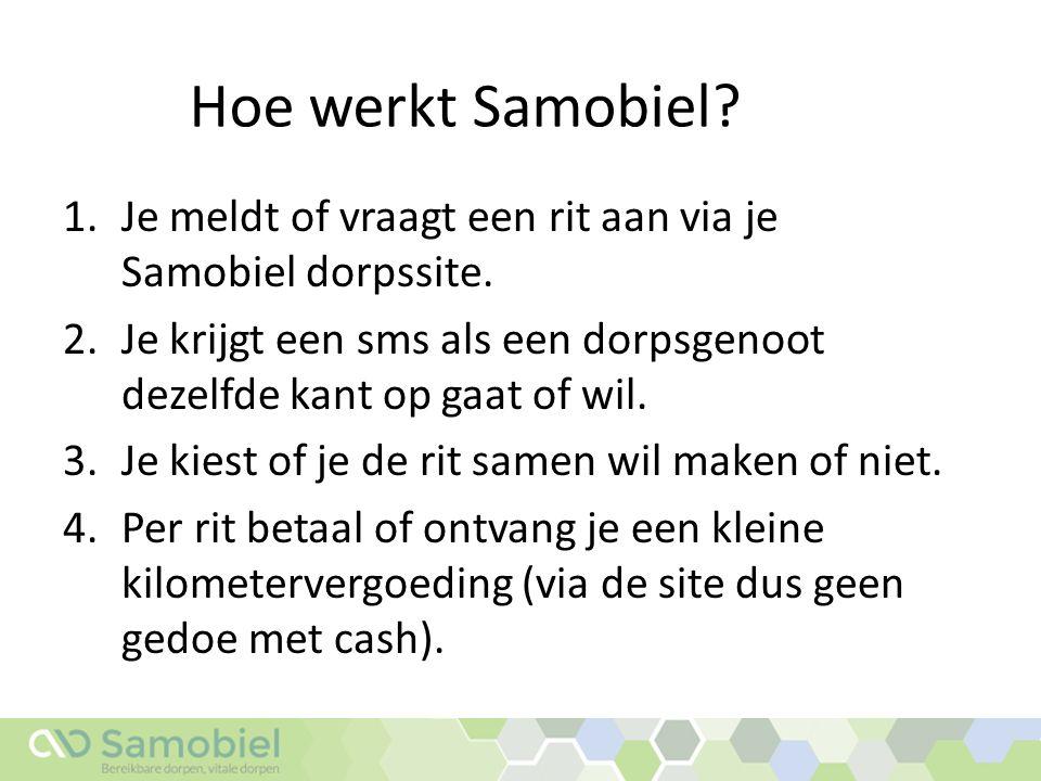 Hoe werkt Samobiel? 1.Je meldt of vraagt een rit aan via je Samobiel dorpssite. 2.Je krijgt een sms als een dorpsgenoot dezelfde kant op gaat of wil.
