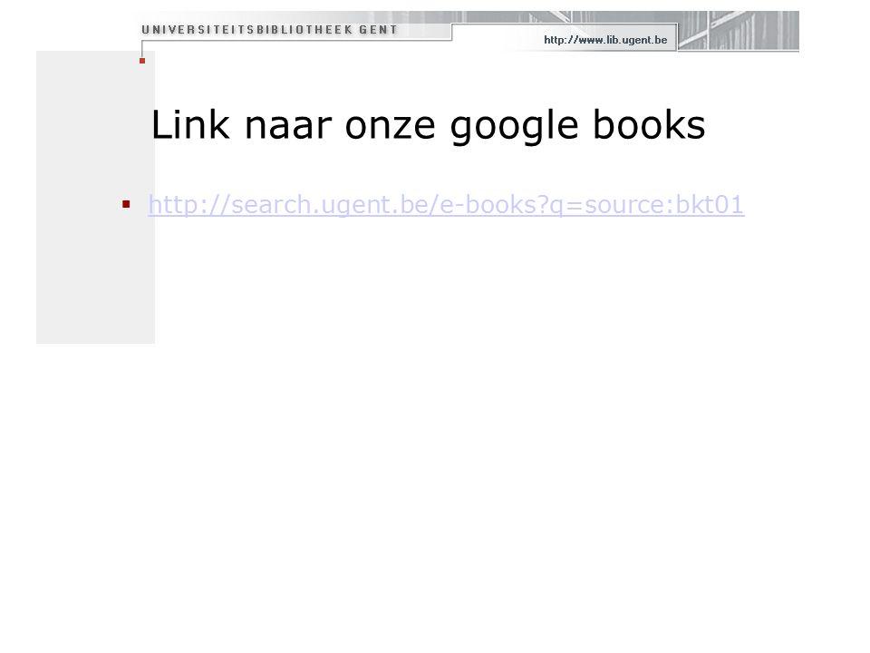 Link naar onze google books  http://search.ugent.be/e-books q=source:bkt01 http://search.ugent.be/e-books q=source:bkt01