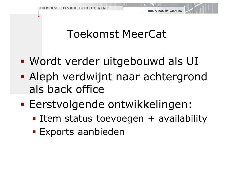 Toekomst MeerCat  Wordt verder uitgebouwd als UI  Aleph verdwijnt naar achtergrond als back office  Eerstvolgende ontwikkelingen:  Item status toevoegen + availability  Exports aanbieden