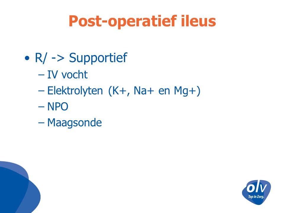 Post-operatief ileus R/ -> Supportief –IV vocht –Elektrolyten (K+, Na+ en Mg+) –NPO –Maagsonde
