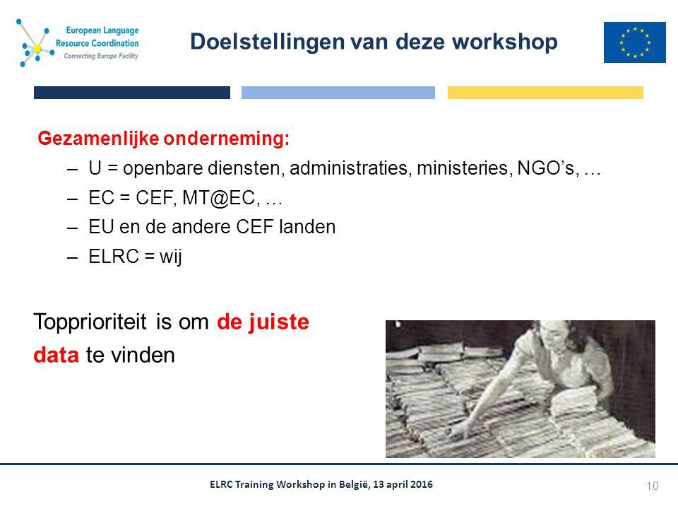 ELRC Training Workshop in België, 13 april 2016 Gezamenlijke onderneming: –U = openbare diensten, administraties, ministeries, NGO's, … –EC = CEF, MT@EC, … –EU en de andere CEF landen –ELRC = wij Topprioriteit is om de juiste data te vinden Doelstellingen van deze workshop 10