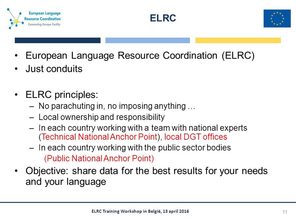 ELRC Training Workshop in België, 13 april 2016 European Language Resource Coordination (ELRC) Just conduits ELRC principles: –No parachuting in, no i