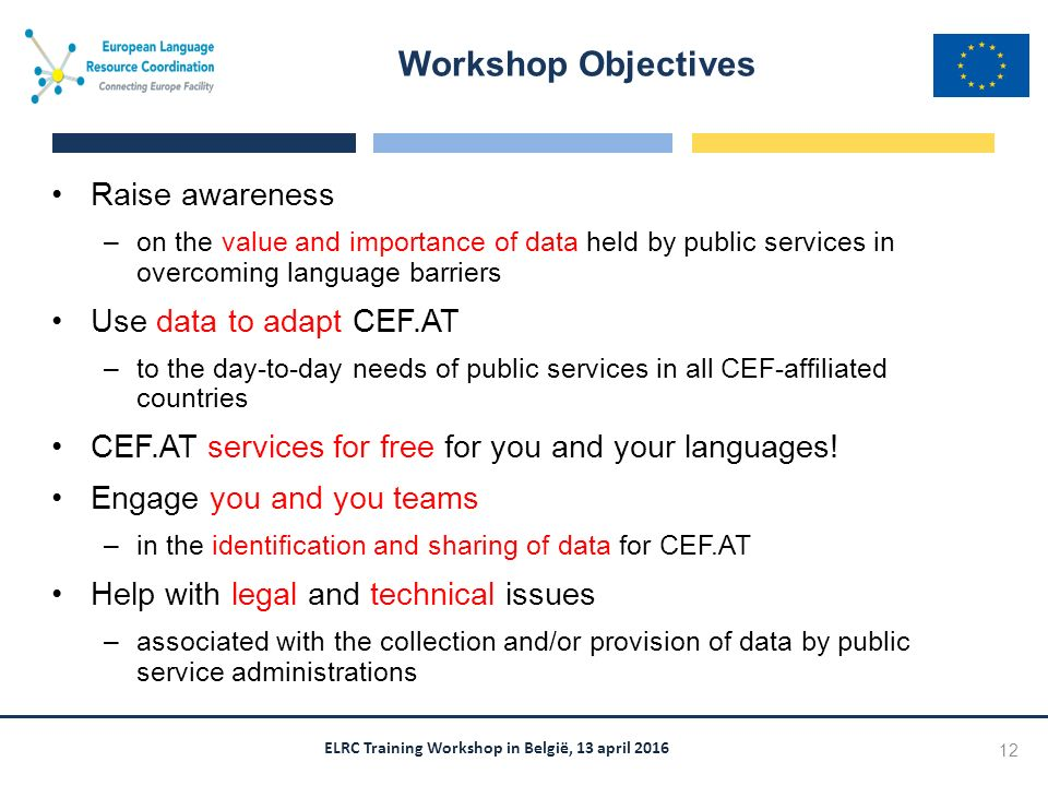ELRC Training Workshop in België, 13 april 2016 Raise awareness –on the value and importance of data held by public services in overcoming language barriers Use data to adapt CEF.AT –to the day-to-day needs of public services in all CEF-affiliated countries CEF.AT services for free for you and your languages.