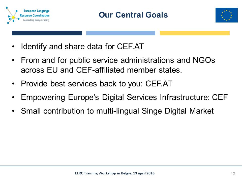 ELRC Training Workshop in België, 13 april 2016 Identify and share data for CEF.AT From and for public service administrations and NGOs across EU and CEF-affiliated member states.