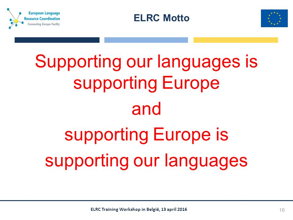 ELRC Training Workshop in België, 13 april 2016 Supporting our languages is supporting Europe and supporting Europe is supporting our languages ELRC Motto 16