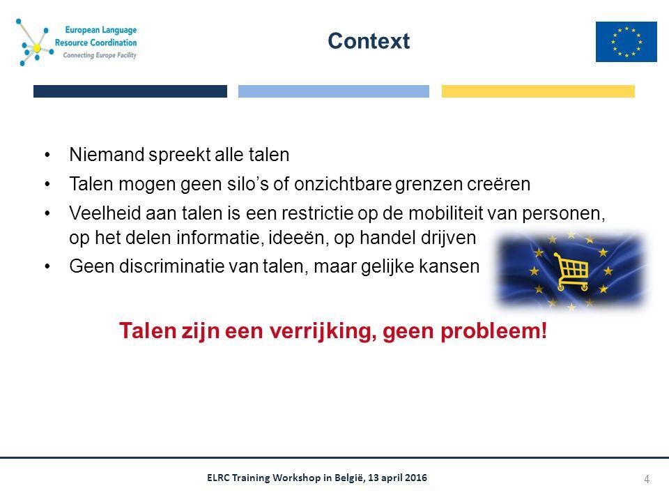ELRC Training Workshop in België, 13 april 2016 Niemand spreekt alle talen Talen mogen geen silo's of onzichtbare grenzen creëren Veelheid aan talen is een restrictie op de mobiliteit van personen, op het delen informatie, ideeën, op handel drijven Geen discriminatie van talen, maar gelijke kansen Talen zijn een verrijking, geen probleem.