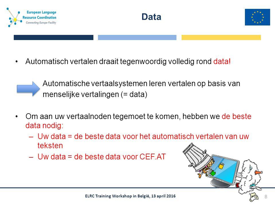 ELRC Training Workshop in België, 13 april 2016 Automatisch vertalen draait tegenwoordig volledig rond data! Automatische vertaalsystemen leren vertal
