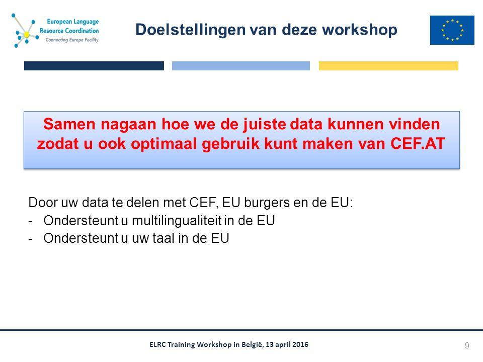 ELRC Training Workshop in België, 13 april 2016 Samen nagaan hoe we de juiste data kunnen vinden zodat u ook optimaal gebruik kunt maken van CEF.AT Doelstellingen van deze workshop 9 Door uw data te delen met CEF, EU burgers en de EU: -Ondersteunt u multilingualiteit in de EU -Ondersteunt u uw taal in de EU