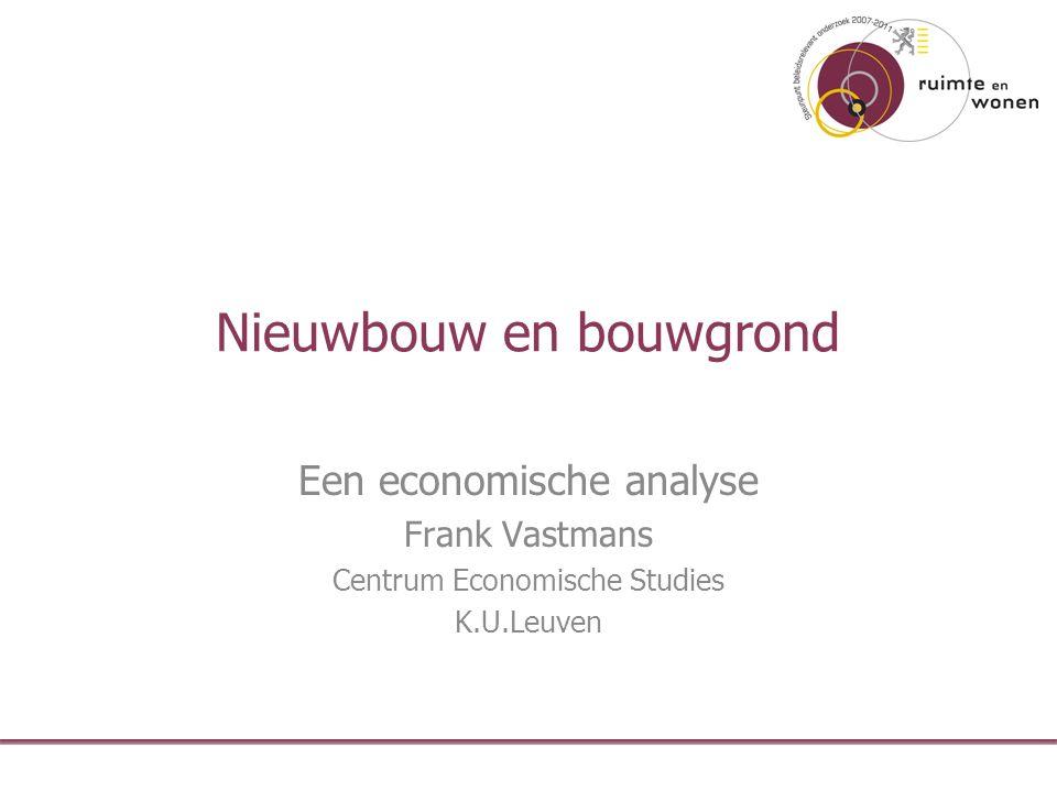 Nieuwbouw en bouwgrond Een economische analyse Frank Vastmans Centrum Economische Studies K.U.Leuven