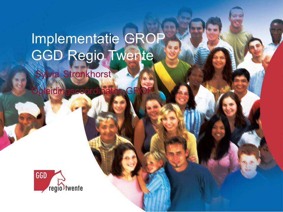 Implementatie GROP GGD Regio Twente Sylvia Stronkhorst Opleidingscoördinator GROP